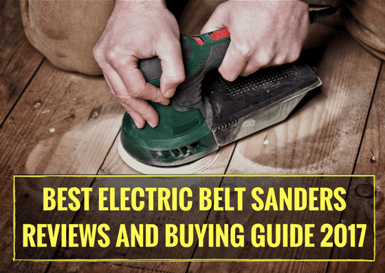 Best Electric Belt Sanders Reviews and Buying Guide 2017