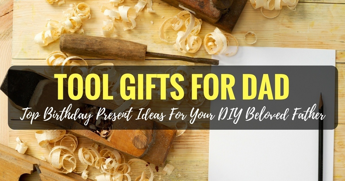 Tool Gifts For Dad Top Birthday Present Ideas Your DIY Beloved Father