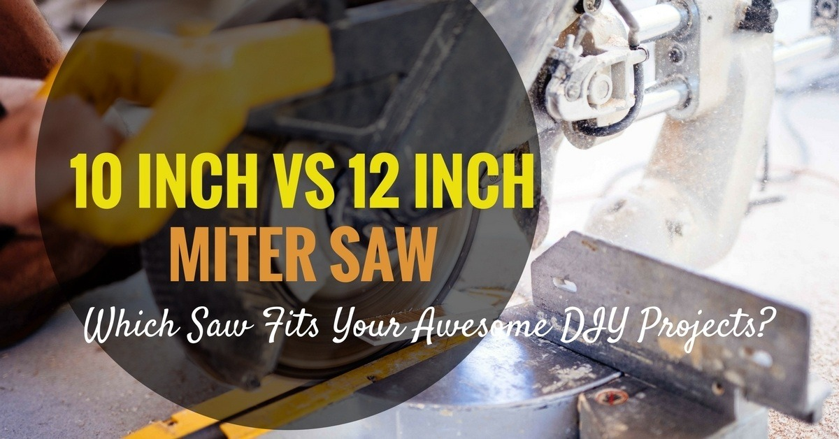 10 Inch vs 12 Inch Miter Saw- Which Saw Fits Your Awesome Woodworking Projects-