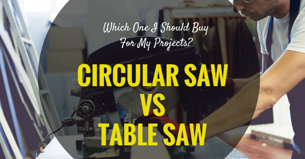 Circular Saw vs Table Saw- Which One I Should Buy For My Projects-
