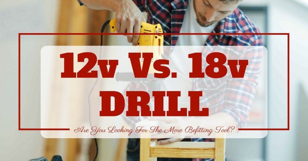 12v vs 18v Drill- Are You Looking For The More Befitting Tool- (1)