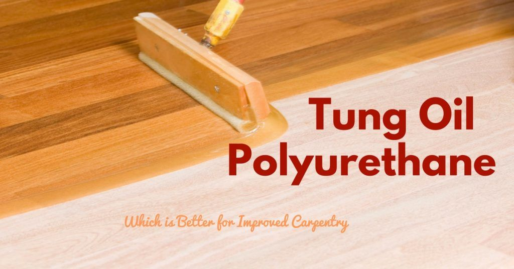 Tung Oil Vs Polyurethane: Which One is The Better Alternative?