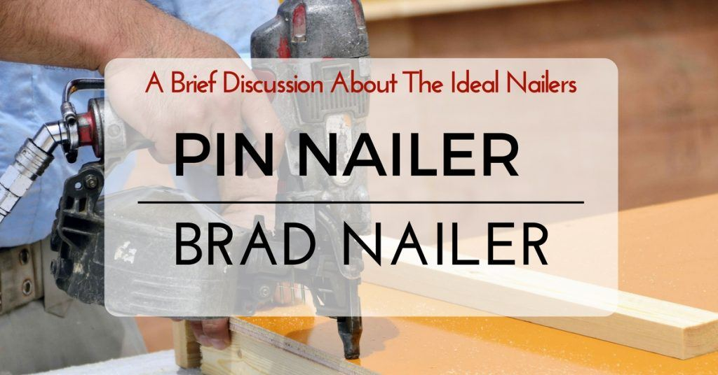 Pin Nailer Vs Brad Nailer- A Brief Discussion About The Ideal Nailers