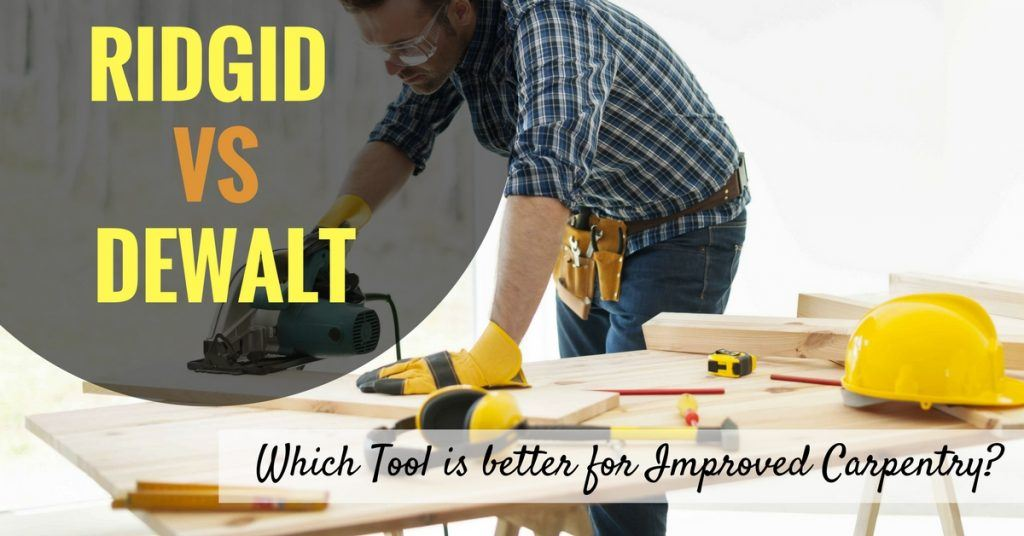 Ridgid vs Dewalt- Which Tool is better for Improved Carpentry-