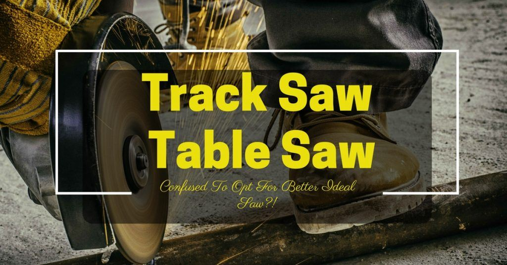 Track Saw Vs Table Saw- Confused To Opt For Better Ideal Saw-! (1)