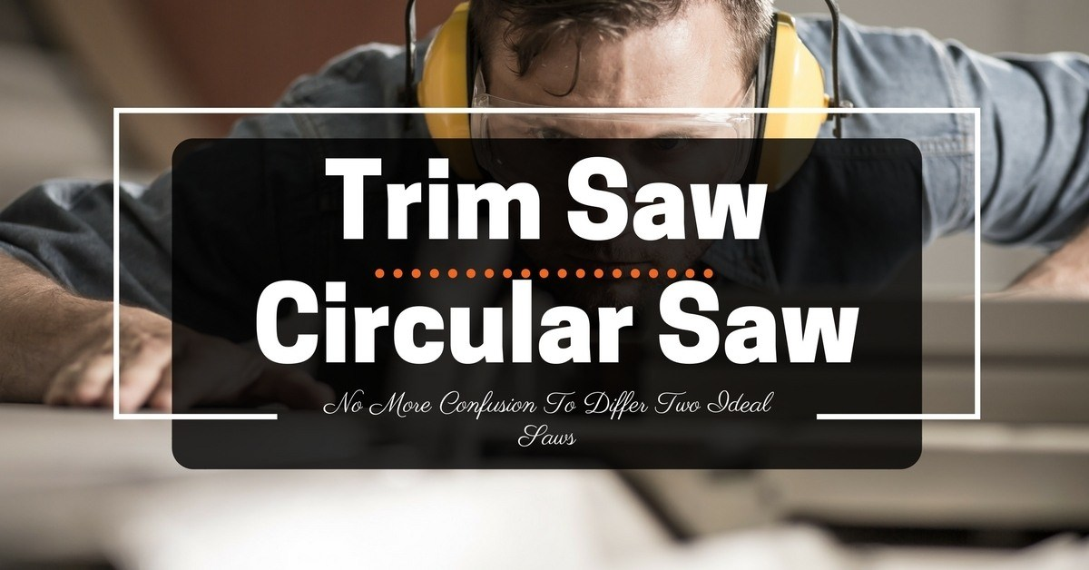Trim Saw vs Circular Saw: No More Confusion To Differ Two