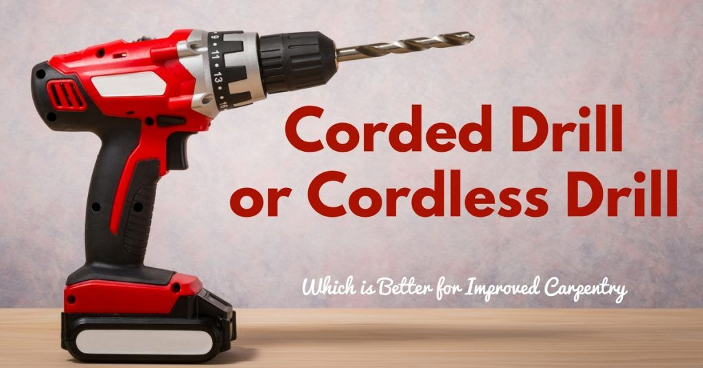 Which is Better for Improved Carpentry – Corded or Cordless Drill-